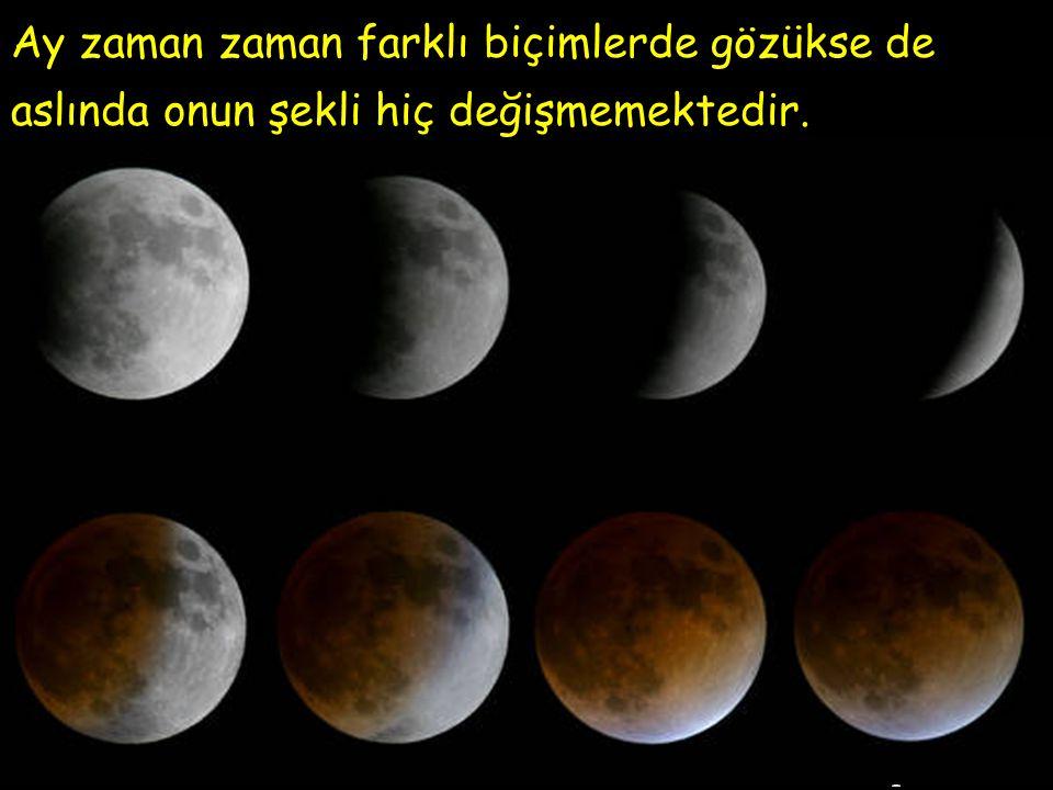 Ay zaman zaman farklı biçimlerde gözükse de aslında onun şekli hiç değişmemektedir.