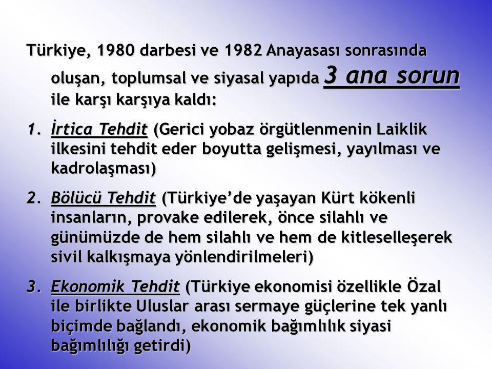 Türkiye, 1980 darbesi ve 1982 Anayasası sonrasında oluşan, toplumsal ve siyasal yapıda 3 ana sorun ile karşı karşıya kaldı: 1.İrtica Tehdit (Gerici yo