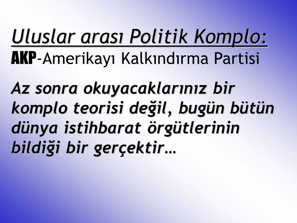 Uluslar arası Politik Komplo: Uluslar arası Politik Komplo: AKP -Amerikayı Kalkındırma Partisi Az sonra okuyacaklarınız bir komplo teorisi değil, bugü