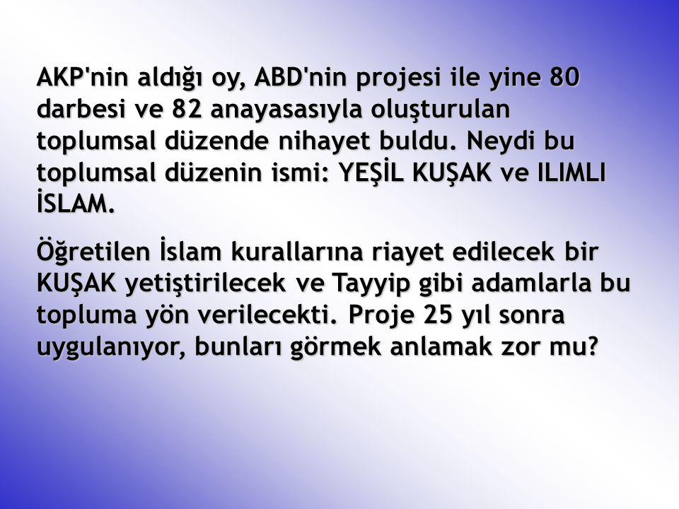 AKP'nin aldığı oy, ABD'nin projesi ile yine 80 darbesi ve 82 anayasasıyla oluşturulan toplumsal düzende nihayet buldu. Neydi bu toplumsal düzenin ismi