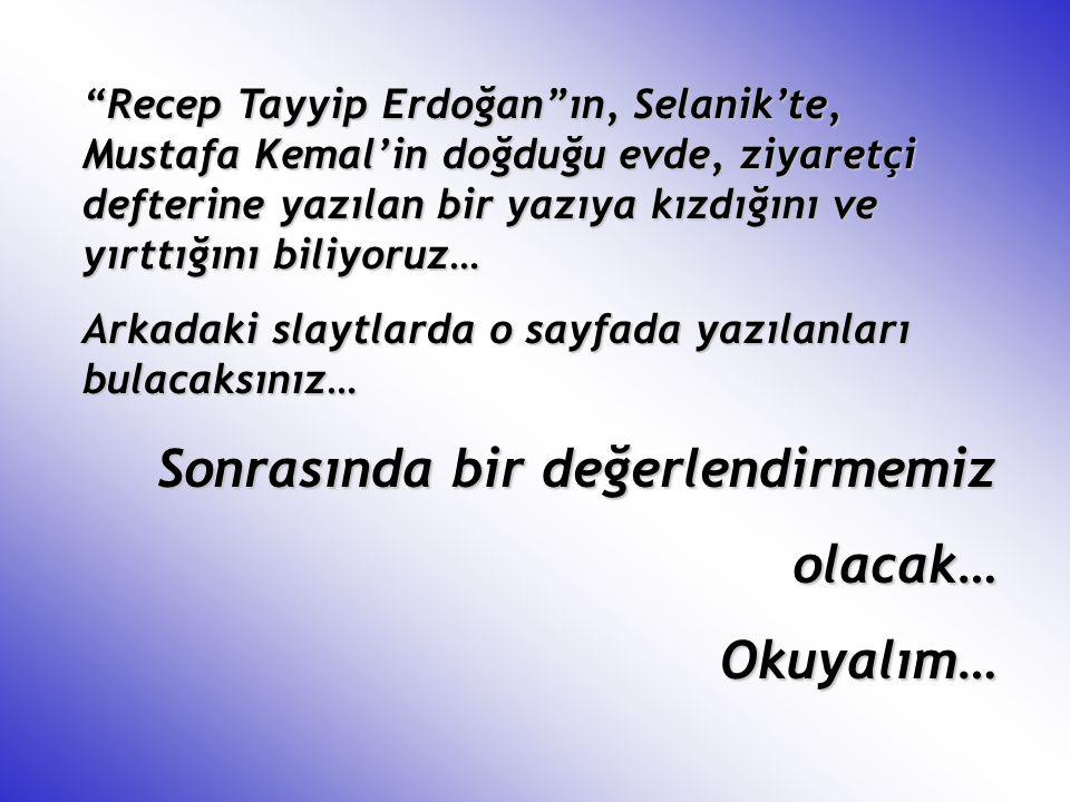 """""""Recep Tayyip Erdoğan""""ın, Selanik'te, Mustafa Kemal'in doğduğu evde, ziyaretçi defterine yazılan bir yazıya kızdığını ve yırttığını biliyoruz… Arkadak"""