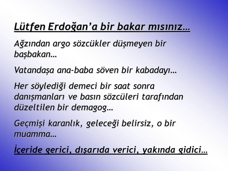 Lütfen Erdoğan'a bir bakar mısınız… Ağzından argo sözcükler düşmeyen bir başbakan… Vatandaşa ana-baba söven bir kabadayı… Her söylediği demeci bir saa