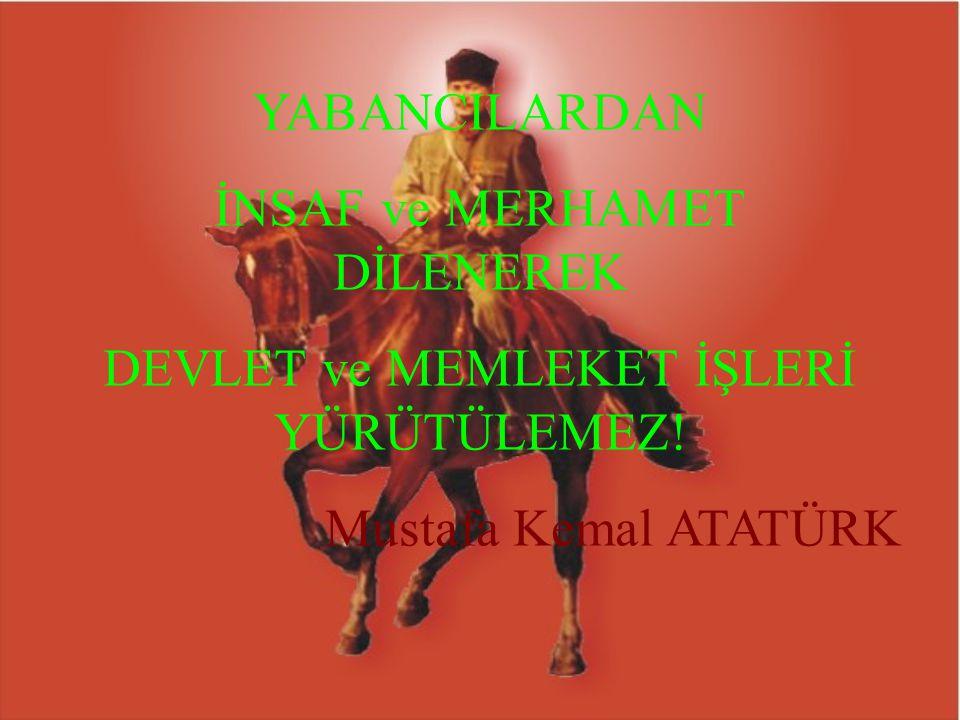 YABANCILARDAN İNSAF ve MERHAMET DİLENEREK DEVLET ve MEMLEKET İŞLERİ YÜRÜTÜLEMEZ! Mustafa Kemal ATATÜRK