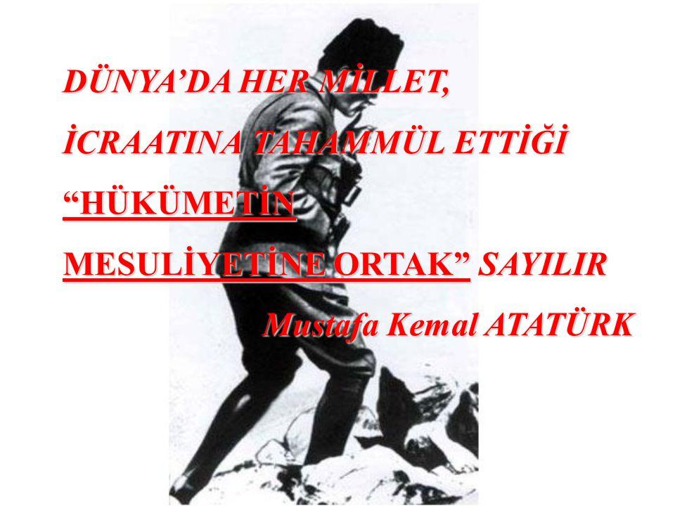 """DÜNYA'DA HER MİLLET, İCRAATINA TAHAMMÜL ETTİĞİ """"HÜKÜMETİN MESULİYETİNE ORTAK"""" SAYILIR Mustafa Kemal ATATÜRK"""