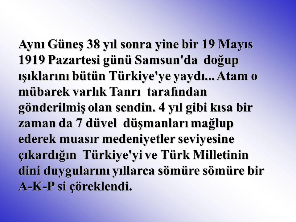 Aynı Güneş 38 yıl sonra yine bir 19 Mayıs 1919 Pazartesi günü Samsun'da doğup ışıklarını bütün Türkiye'ye yaydı... Atam o mübarek varlık Tanrı tarafın
