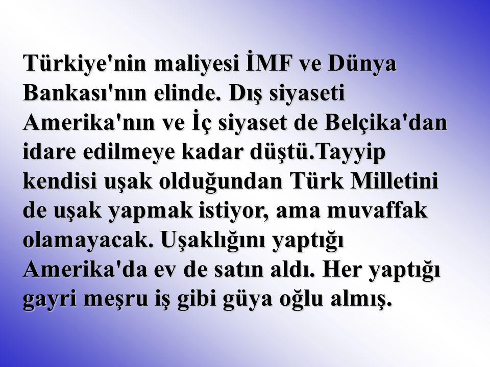 Türkiye'nin maliyesi İMF ve Dünya Bankası'nın elinde. Dış siyaseti Amerika'nın ve İç siyaset de Belçika'dan idare edilmeye kadar düştü.Tayyip kendisi