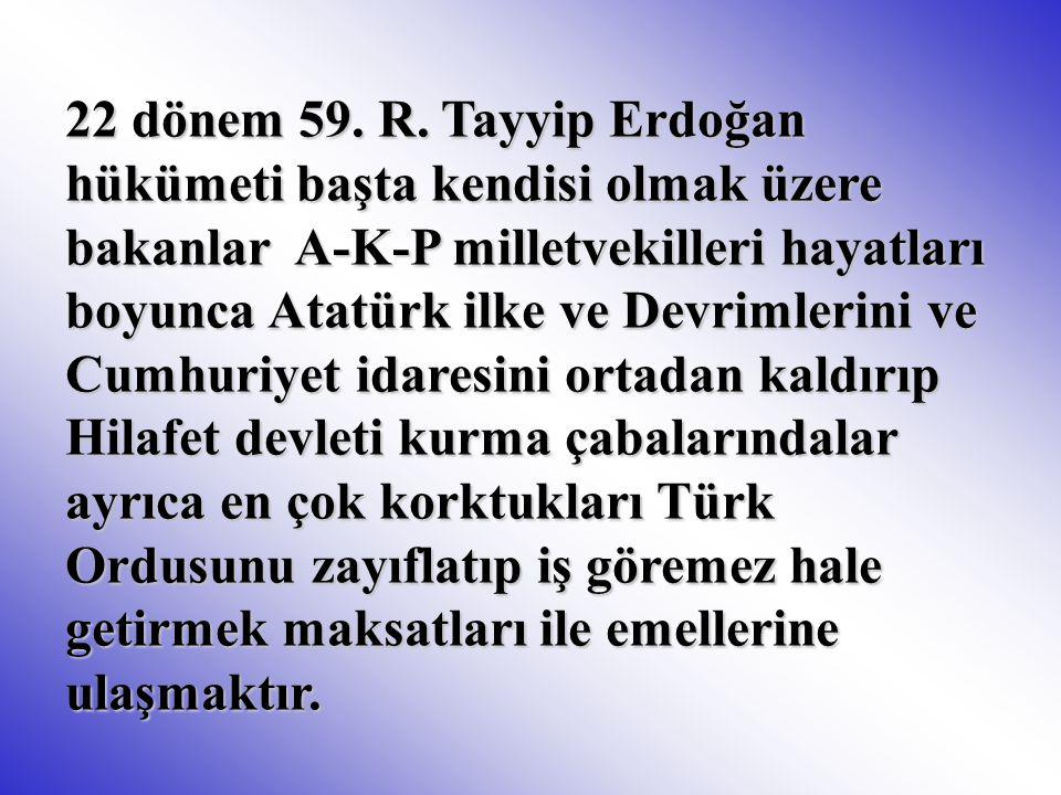 22 dönem 59. R. Tayyip Erdoğan hükümeti başta kendisi olmak üzere bakanlar A-K-P milletvekilleri hayatları boyunca Atatürk ilke ve Devrimlerini ve Cum