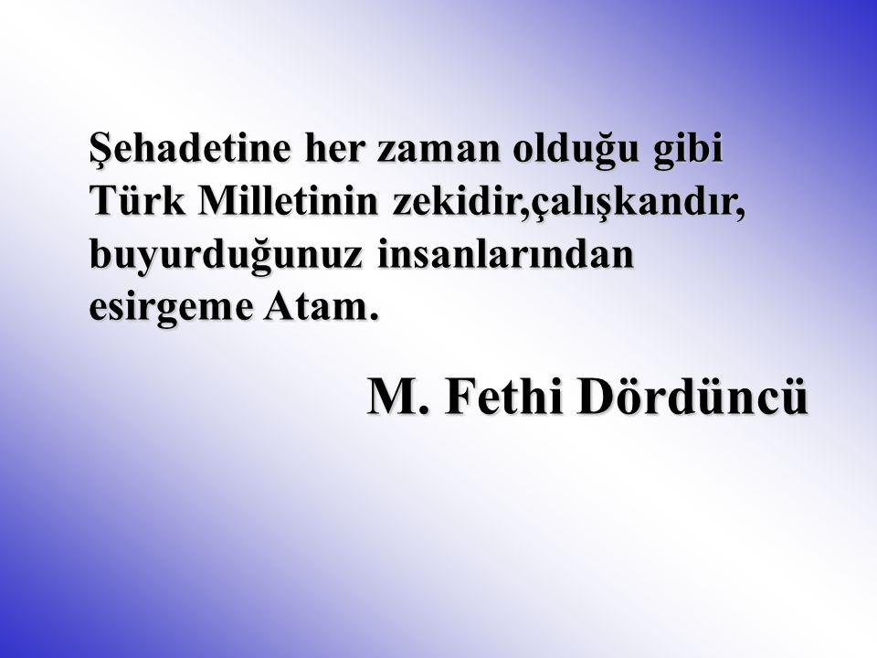 Şehadetine her zaman olduğu gibi Türk Milletinin zekidir,çalışkandır, buyurduğunuz insanlarından esirgeme Atam. M. Fethi Dördüncü