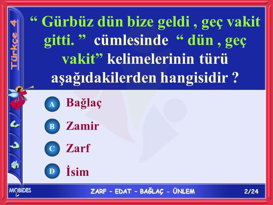 12/24 ZARF – EDAT – BAĞLAÇ - ÜNLEM A B C D Aşağıdaki cümlelerin hangisinde de bağlaç olarak kullanılmamıştır .
