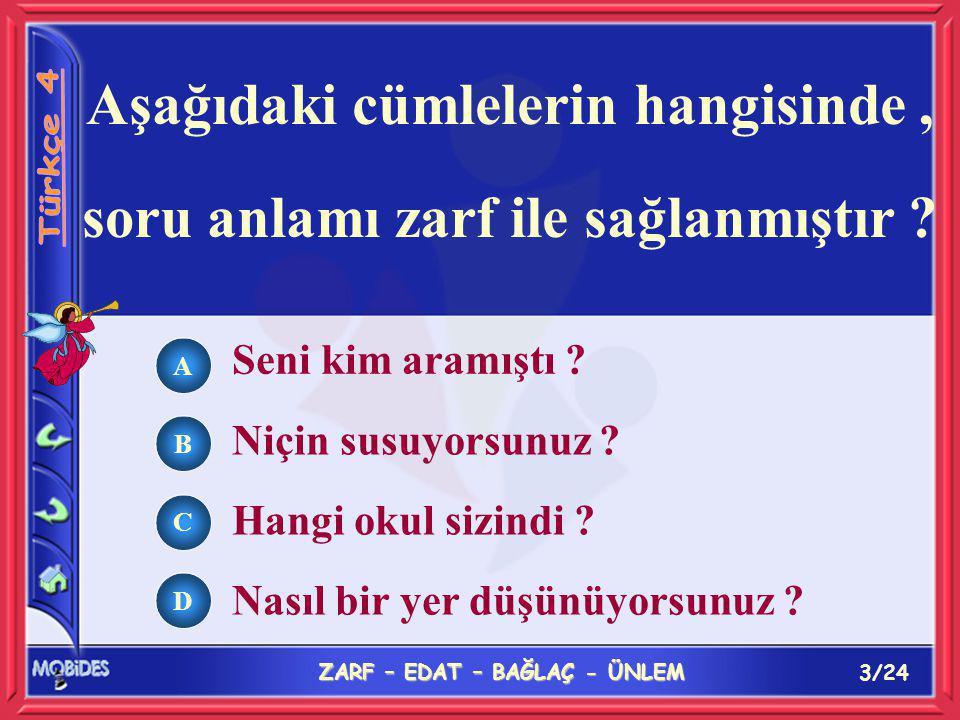 3/24 ZARF – EDAT – BAĞLAÇ - ÜNLEM A B C D Aşağıdaki cümlelerin hangisinde, soru anlamı zarf ile sağlanmıştır .
