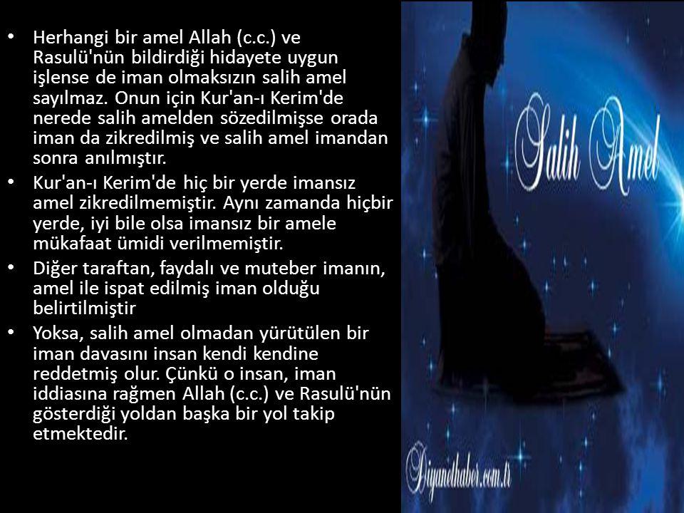 • Herhangi bir amel Allah (c.c.) ve Rasulü nün bildirdiği hidayete uygun işlense de iman olmaksızın salih amel sayılmaz.