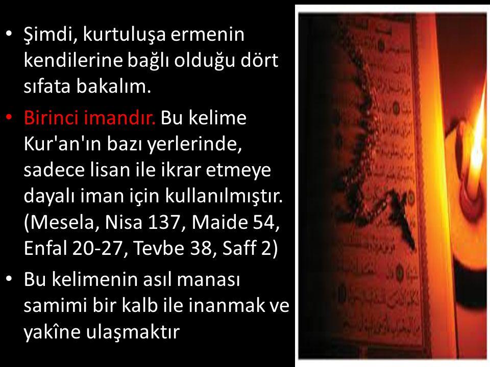 • Kur an-ı Kerim gerçek imanın ne olduğunu aşağıdaki ayetlerde açıklamıştır: Mü minler onlardır ki Allah a ve Rasulüne inandılar, sonra şüphe etmediler (Hucurat 15), Rabbimiz Allah tır deyip sonra doğru yolda sebat edenler (Fussilet 30), Mü minler o kimselerdir ki Allah (c.c.) anıldığı zaman yürekleri ürperir... (Enfal 2), İnananlar en çok Allah ı severler. (Bakara 165), Hayır, Rabb in hakkı için onlar aralarında çıkan çekişmeli işlerde seni hakem yapıp sonra da senin verdiğin hükme karşı içlerinde bir burukluk duymadan tam anlamıyla teslim olmadıkça inanmış olmazlar. (Nisa 65)