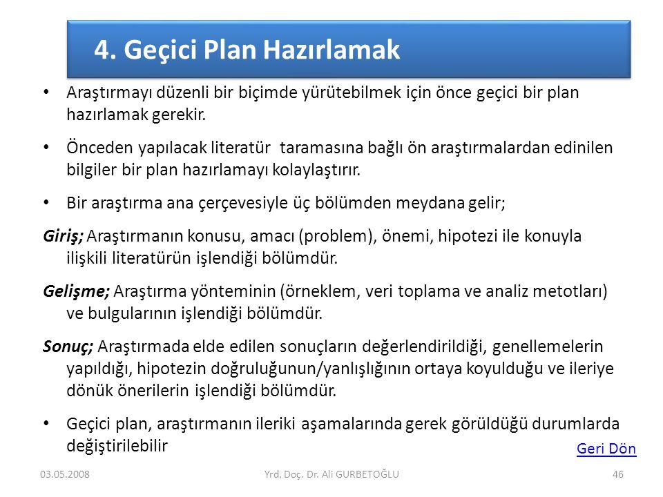 4. Geçici Plan Hazırlamak 03.05.2008Yrd. Doç. Dr. Ali GURBETOĞLU46 • Araştırmayı düzenli bir biçimde yürütebilmek için önce geçici bir plan hazırlamak