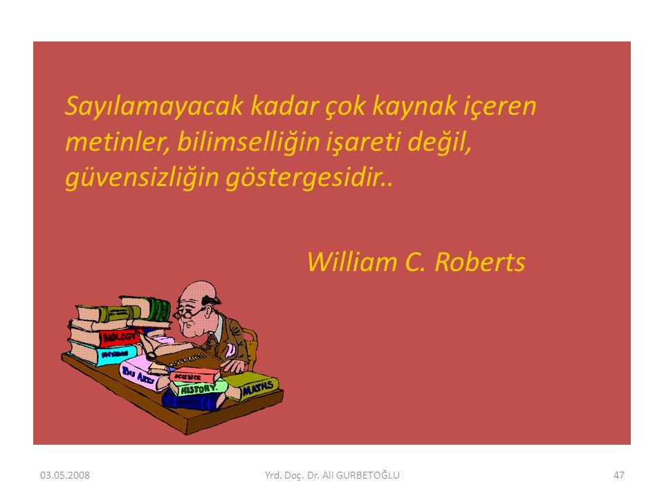 Sayılamayacak kadar çok kaynak içeren metinler, bilimselliğin işareti değil, güvensizliğin göstergesidir.. William C. Roberts 03.05.200847Yrd. Doç. Dr