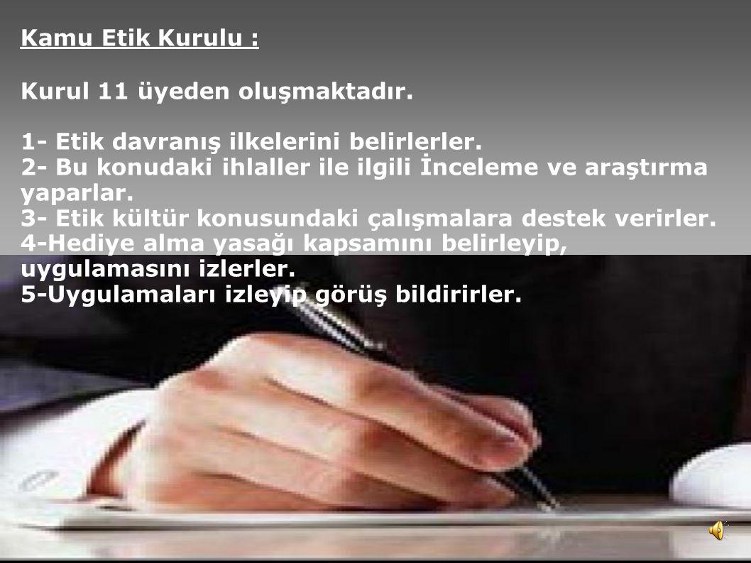5 Kamu Etik Kurulu : Kurul 11 üyeden oluşmaktadır. 1- Etik davranış ilkelerini belirlerler. 2- Bu konudaki ihlaller ile ilgili İnceleme ve araştırma y
