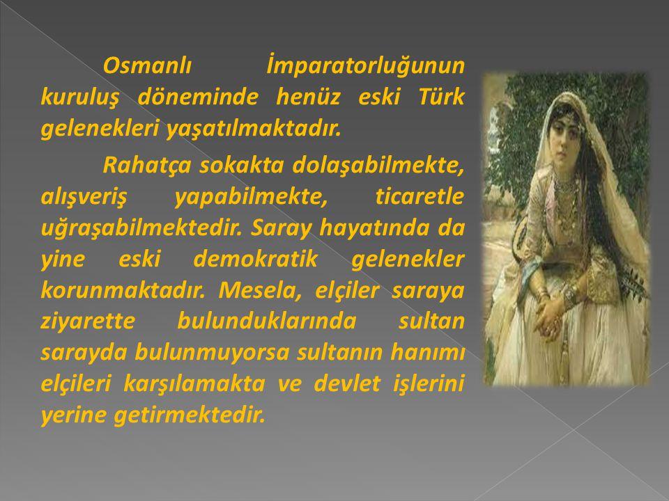 Osmanlı İmparatorluğunun kuruluş döneminde henüz eski Türk gelenekleri yaşatılmaktadır.