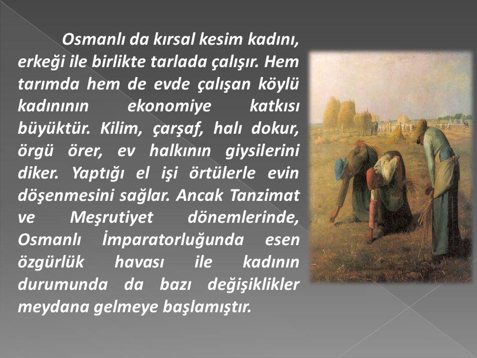 Osmanlı da kırsal kesim kadını, erkeği ile birlikte tarlada çalışır.