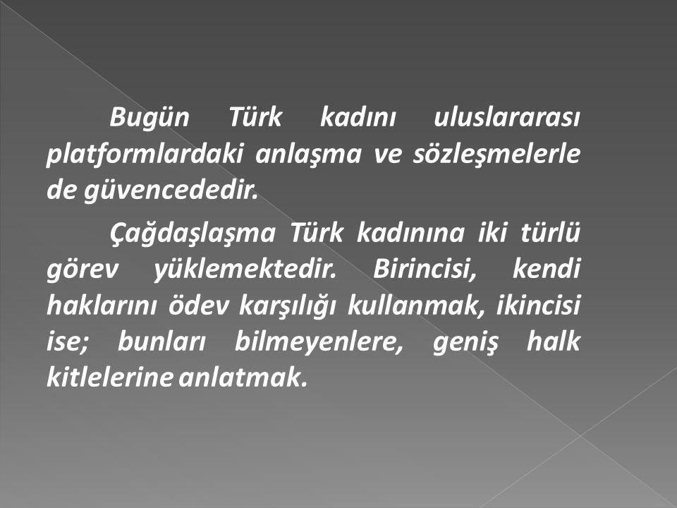 Bugün Türk kadını uluslararası platformlardaki anlaşma ve sözleşmelerle de güvencededir.