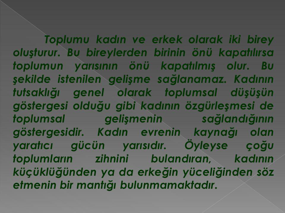 Türk kadınları ve kız çocukları tarih boyu her zaman, erkeğin yanında değerli ve önemli olmuştur.