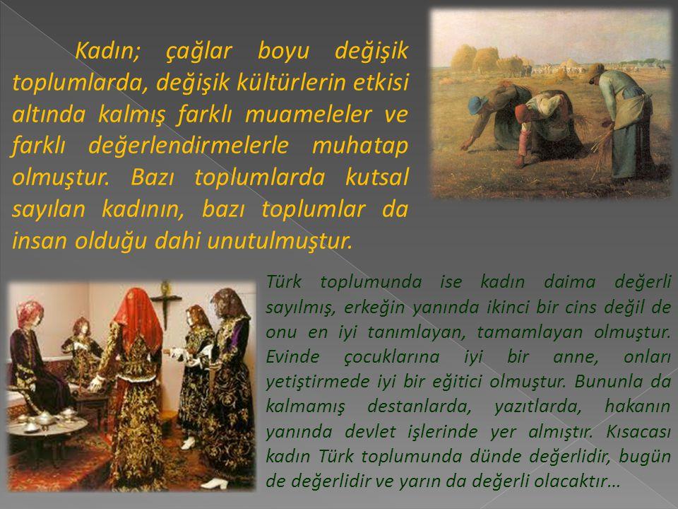 Türk tarihinde kadınlar yeri gelmiş bir ili yönetmiş, yeri gelmiş bir devlet kurmuştur.