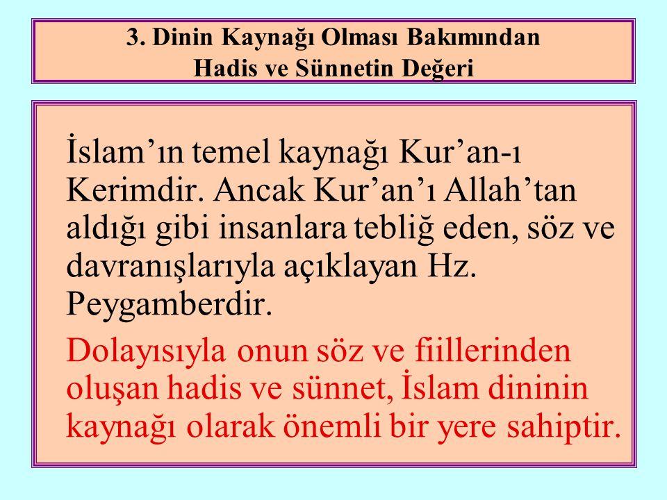 3. Dinin Kaynağı Olması Bakımından Hadis ve Sünnetin Değeri İslam'ın temel kaynağı Kur'an-ı Kerimdir. Ancak Kur'an'ı Allah'tan aldığı gibi insanlara t