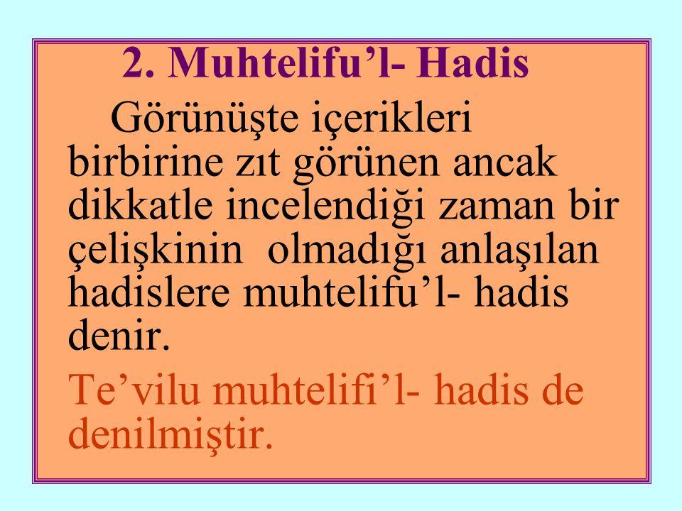 2. Muhtelifu'l- Hadis Görünüşte içerikleri birbirine zıt görünen ancak dikkatle incelendiği zaman bir çelişkinin olmadığı anlaşılan hadislere muhtelif