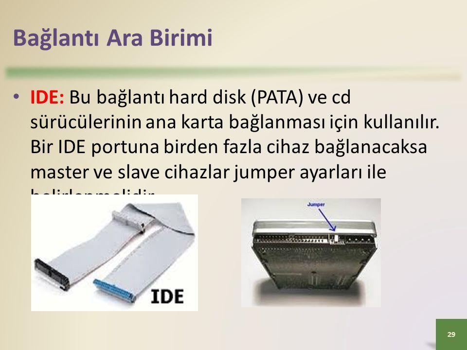 Bağlantı Ara Birimi 29 • IDE: Bu bağlantı hard disk (PATA) ve cd sürücülerinin ana karta bağlanması için kullanılır. Bir IDE portuna birden fazla ciha