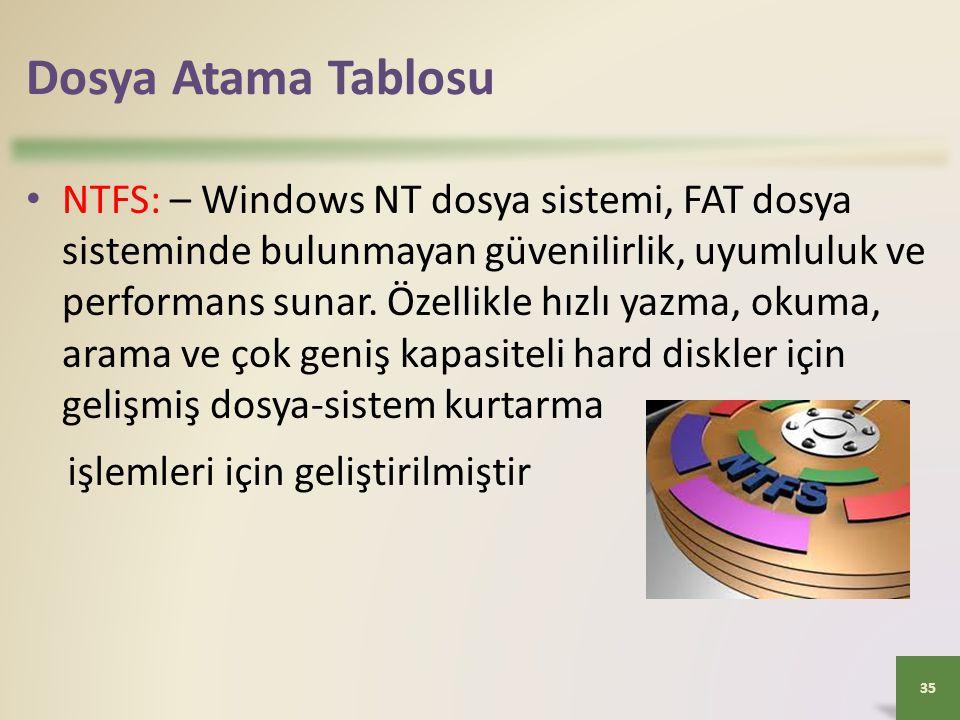 Dosya Atama Tablosu • NTFS: – Windows NT dosya sistemi, FAT dosya sisteminde bulunmayan güvenilirlik, uyumluluk ve performans sunar. Özellikle hızlı y