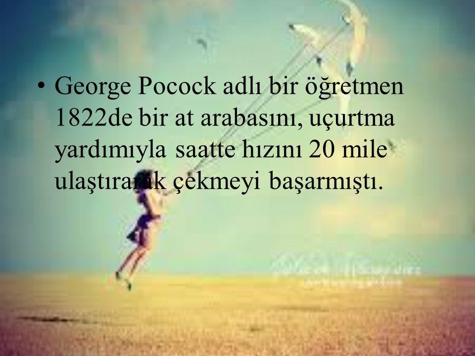 • George Pocock adlı bir öğretmen 1822de bir at arabasını, uçurtma yardımıyla saatte hızını 20 mile ulaştırarak çekmeyi başarmıştı.