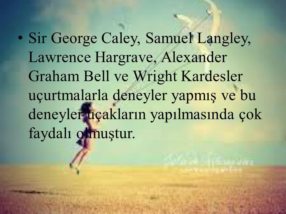 • Sir George Caley, Samuel Langley, Lawrence Hargrave, Alexander Graham Bell ve Wright Kardesler uçurtmalarla deneyler yapmış ve bu deneyler uçakların