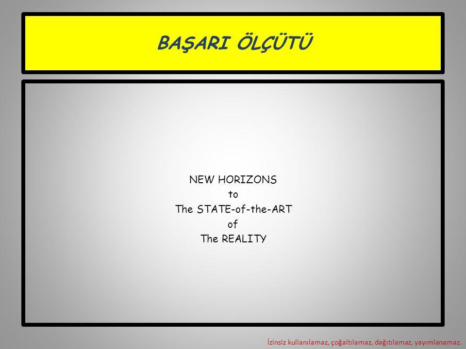 BAŞARI ÖLÇÜTÜ NEW HORIZONS to The STATE-of-the-ART of The REALITY İzinsiz kullanılamaz, çoğaltılamaz, dağıtılamaz, yayımlanamaz.