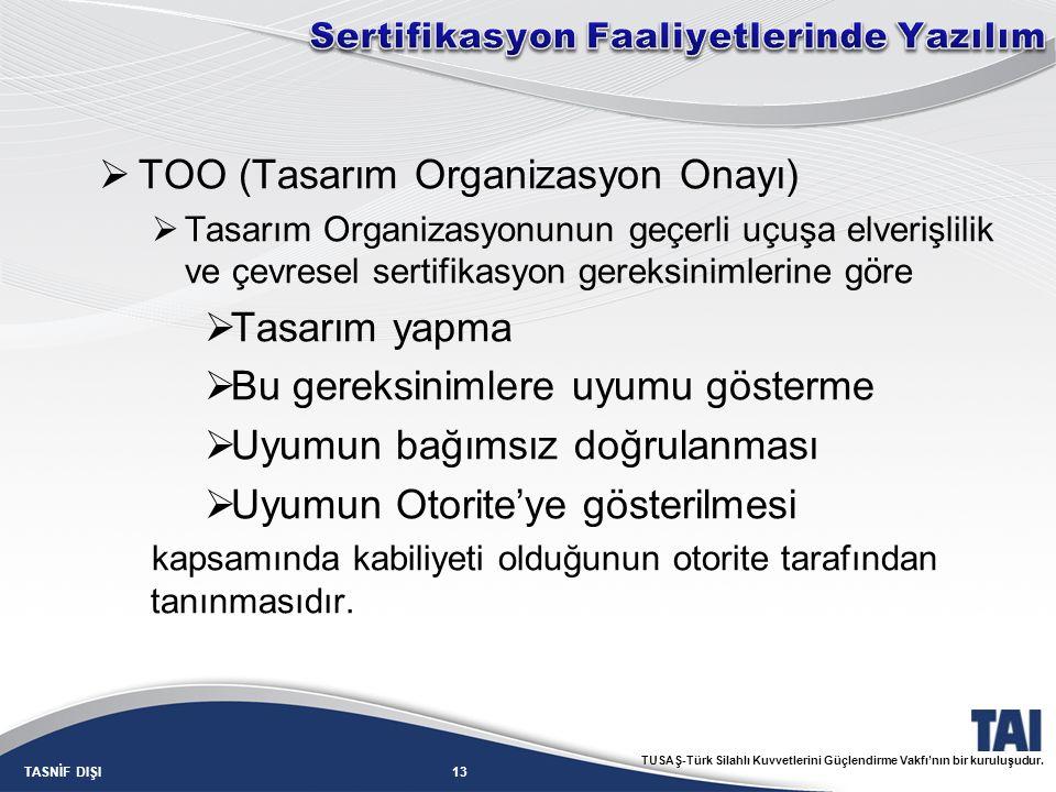 13TASNİF DIŞI TUSAŞ-Türk Silahlı Kuvvetlerini Güçlendirme Vakfı'nın bir kuruluşudur.  TOO (Tasarım Organizasyon Onayı)  Tasarım Organizasyonunun geç