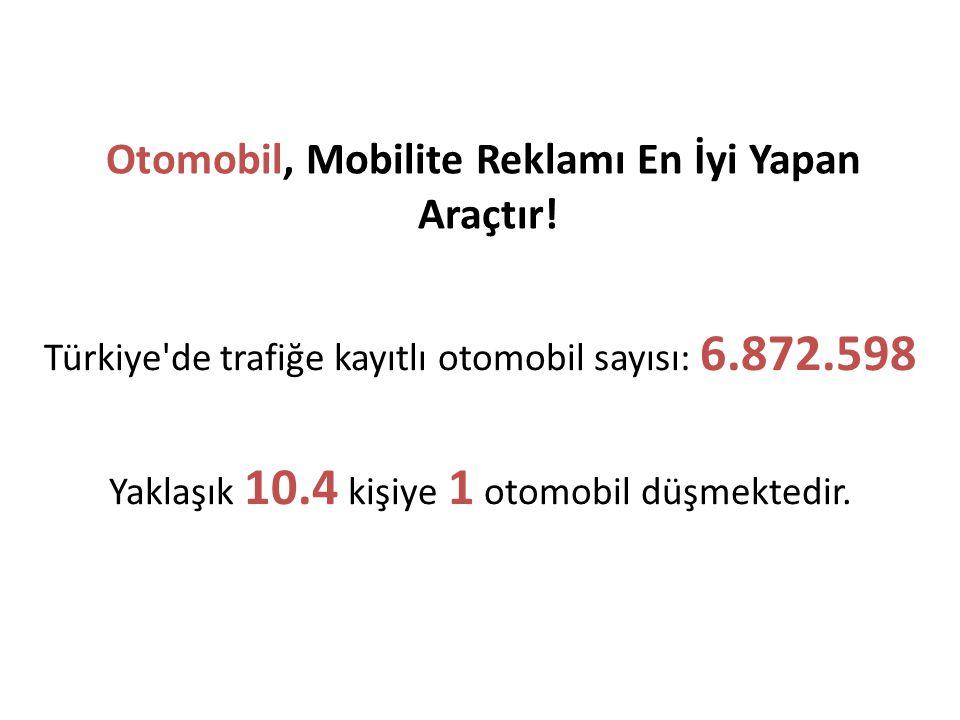 Otomobil, Mobilite Reklamı En İyi Yapan Araçtır! Türkiye'de trafiğe kayıtlı otomobil sayısı: 6.872.598 Yaklaşık 10.4 kişiye 1 otomobil düşmektedir.