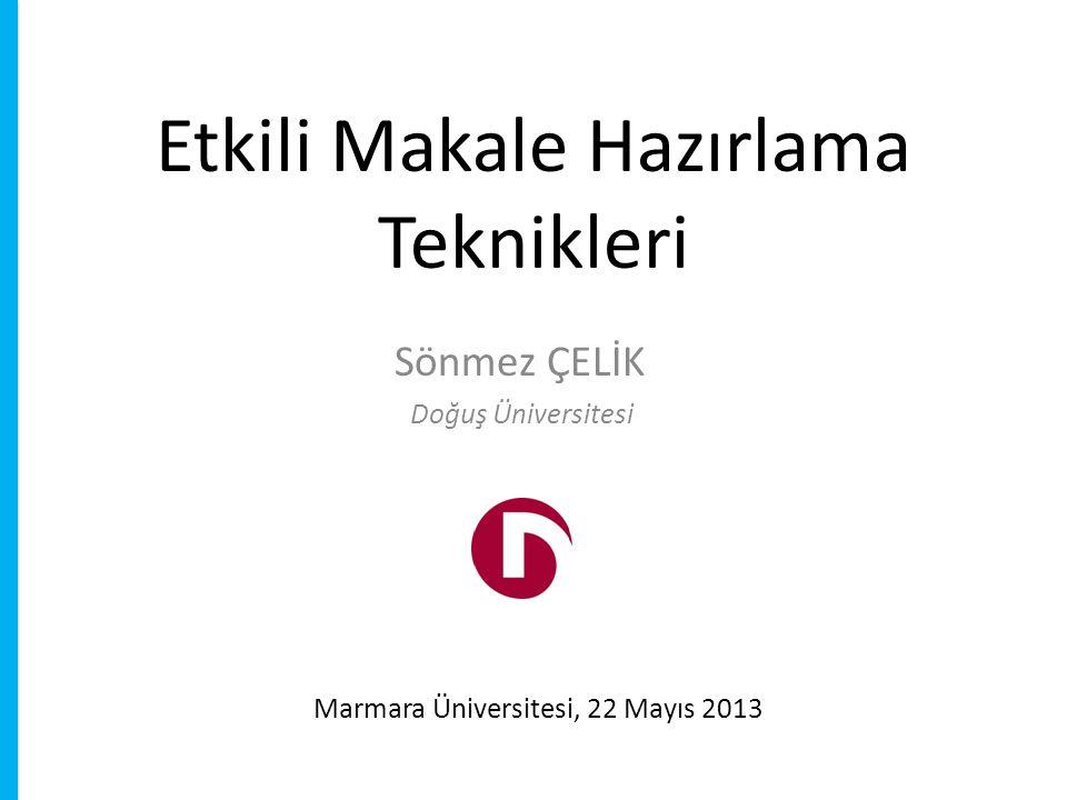 Etkili Makale Hazırlama Teknikleri Sönmez ÇELİK Marmara Üniversitesi, 22 Mayıs 2013 Doğuş Üniversitesi