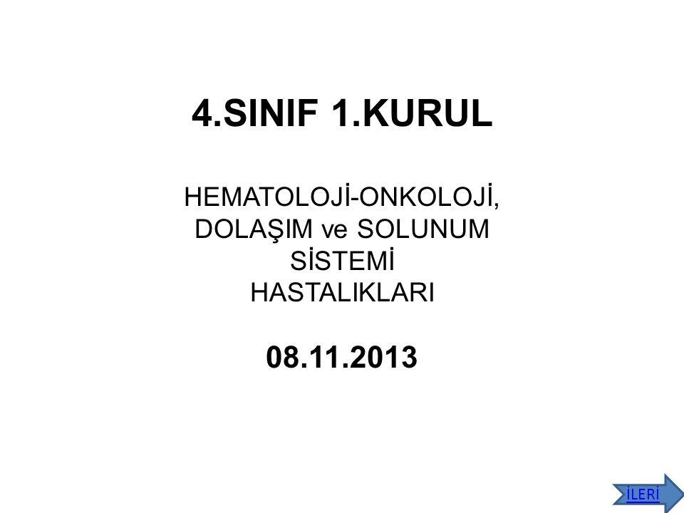 4.SINIF 1.KURUL HEMATOLOJİ-ONKOLOJİ, DOLAŞIM ve SOLUNUM SİSTEMİ HASTALIKLARI 08.11.2013 İLERİ