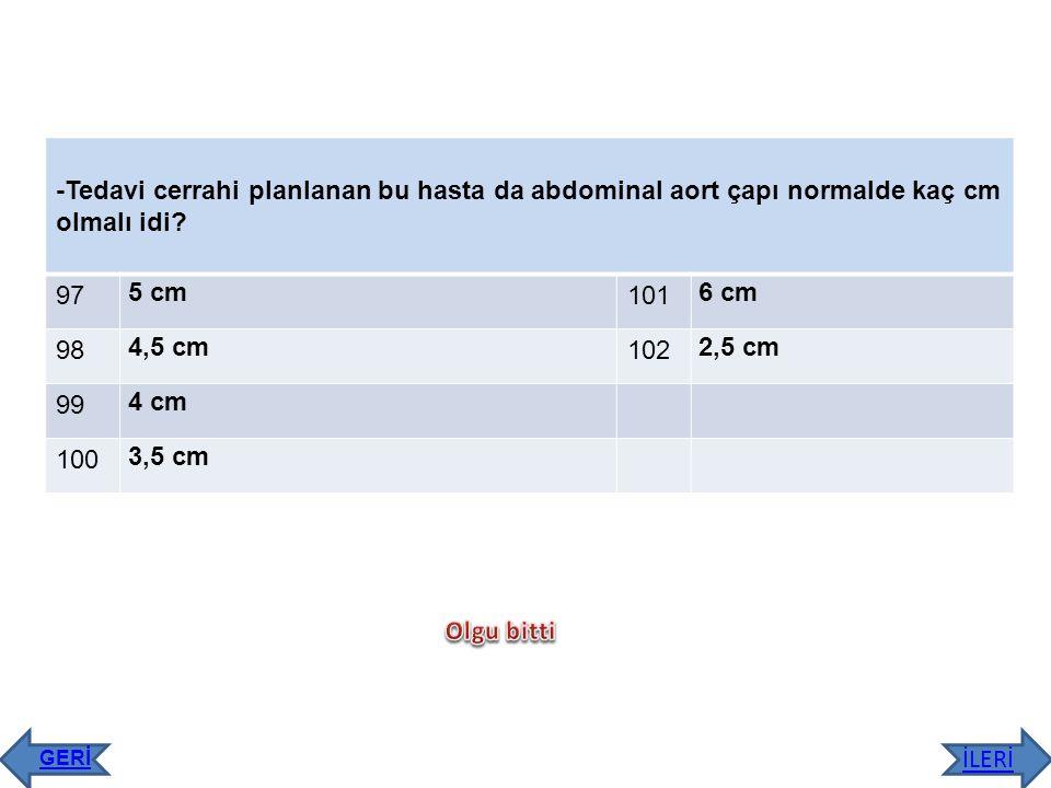-Tedavi cerrahi planlanan bu hasta da abdominal aort çapı normalde kaç cm olmalı idi? 97 5 cm 101 6 cm 98 4,5 cm 102 2,5 cm 99 4 cm 100 3,5 cm İLERİ G