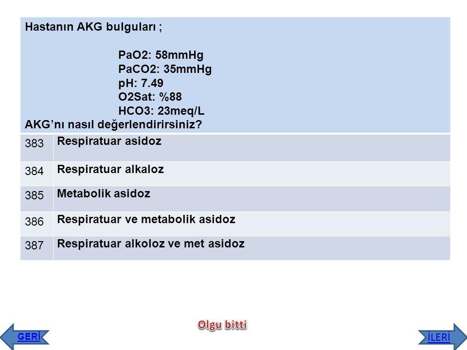 Hastanın AKG bulguları ; PaO2: 58mmHg PaCO2: 35mmHg pH: 7.49 O2Sat: %88 HCO3: 23meq/L AKG'nı nasıl değerlendirirsiniz? 383 Respiratuar asidoz 384 Resp
