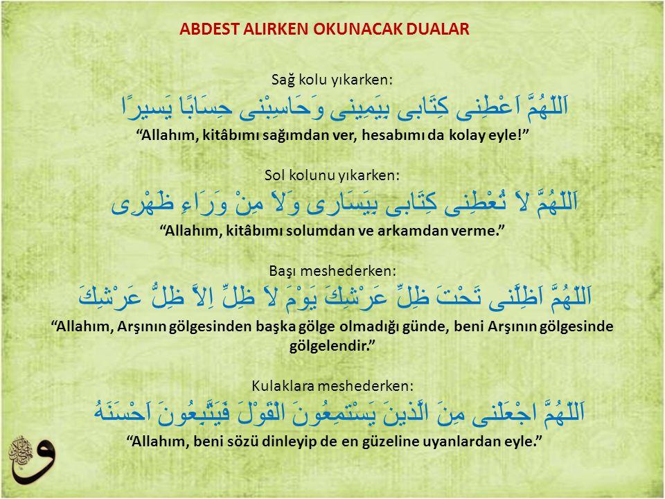 """Sağ kolu yıkarken: اَللّهُمَّ اَعْطِنى كِتَابى بِيَمِينى وَحَاسِبْنى حِسَابًا يَسيرًا """"Allahım, kitâbımı sağımdan ver, hesabımı da kolay eyle!"""" Sol ko"""
