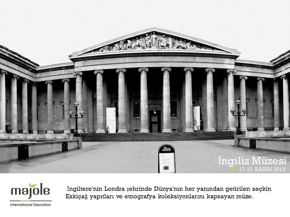 + İ ngiliz Müzesi  17-21 KASIM 2013 BETT PROGRAMI İ ngiltere'nin Londra ş ehrinde Dünya'nın her yanından getirilen seçkin Eskiça ğ yapıtları ve etnog