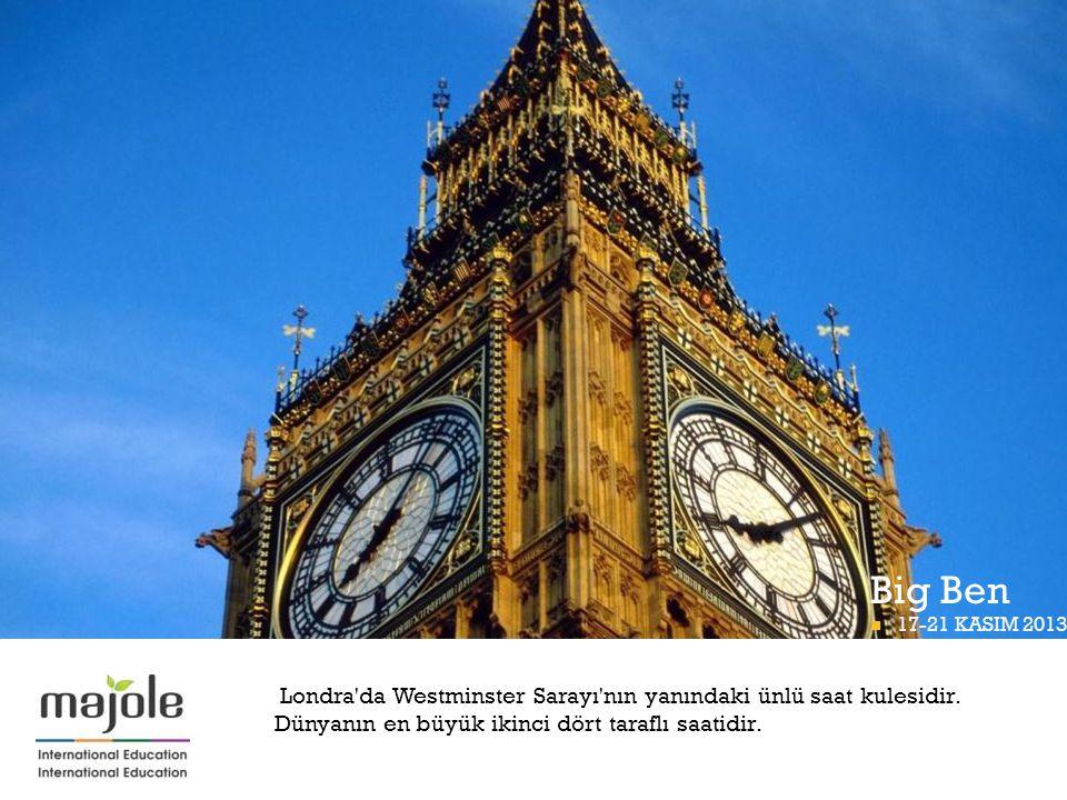 + Big Ben Londra'da Westminster Sarayı'nın yanındaki ünlü saat kulesidir. Dünyanın en büyük ikinci dört taraflı saatidir.  17-21 KASIM 2013