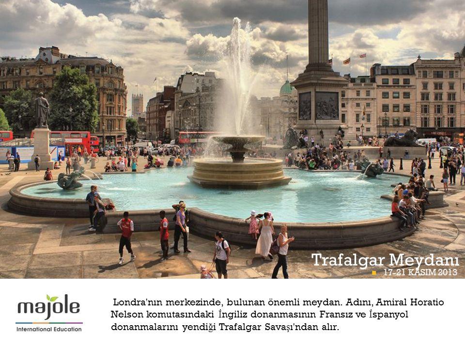 + Trafalgar Meydanı  17-21 KASIM 2013 BETT PROGRAMI Londra'nın merkezinde, bulunan önemli meydan. Adını, Amiral Horatio Nelson komutasındaki İ ngiliz