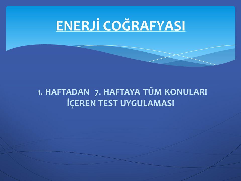 1. HAFTADAN 7. HAFTAYA TÜM KONULARI İÇEREN TEST UYGULAMASI ENERJİ COĞRAFYASI