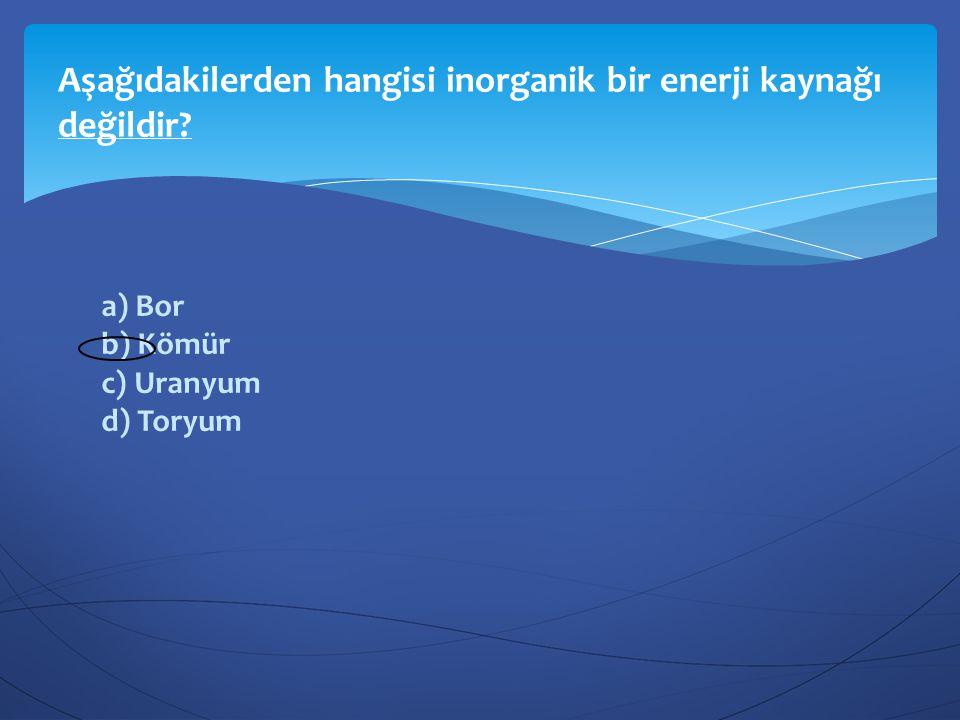 a) Bor b) Kömür c) Uranyum d) Toryum Aşağıdakilerden hangisi inorganik bir enerji kaynağı değildir?