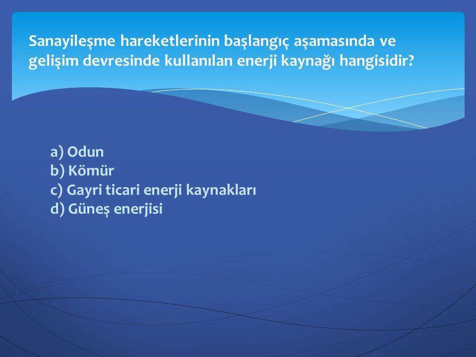 a) Odun b) Kömür c) Gayri ticari enerji kaynakları d) Güneş enerjisi Sanayileşme hareketlerinin başlangıç aşamasında ve gelişim devresinde kullanılan