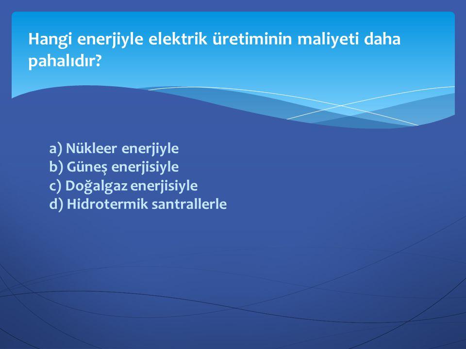 a) Nükleer enerjiyle b) Güneş enerjisiyle c) Doğalgaz enerjisiyle d) Hidrotermik santrallerle Hangi enerjiyle elektrik üretiminin maliyeti daha pahalı