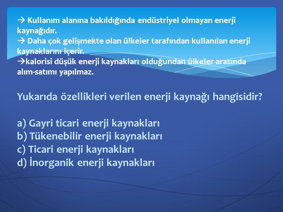 Yukarıda özellikleri verilen enerji kaynağı hangisidir? a) Gayri ticari enerji kaynakları b) Tükenebilir enerji kaynakları c) Ticari enerji kaynakları