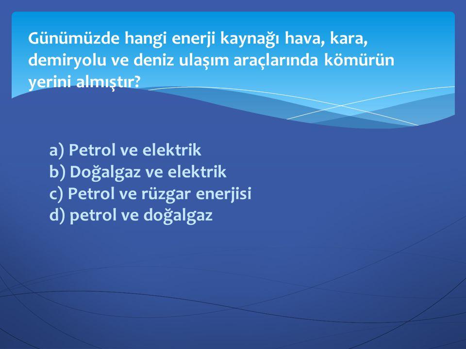 a) Petrol ve elektrik b) Doğalgaz ve elektrik c) Petrol ve rüzgar enerjisi d) petrol ve doğalgaz Günümüzde hangi enerji kaynağı hava, kara, demiryolu
