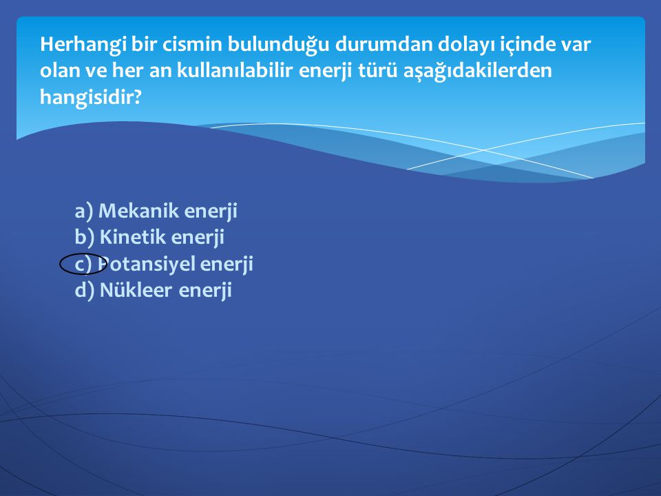a) Mekanik enerji b) Kinetik enerji c) Potansiyel enerji d) Nükleer enerji Herhangi bir cismin bulunduğu durumdan dolayı içinde var olan ve her an kul
