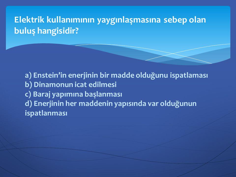 a) Enstein'in enerjinin bir madde olduğunu ispatlaması b) Dinamonun icat edilmesi c) Baraj yapımına başlanması d) Enerjinin her maddenin yapısında var