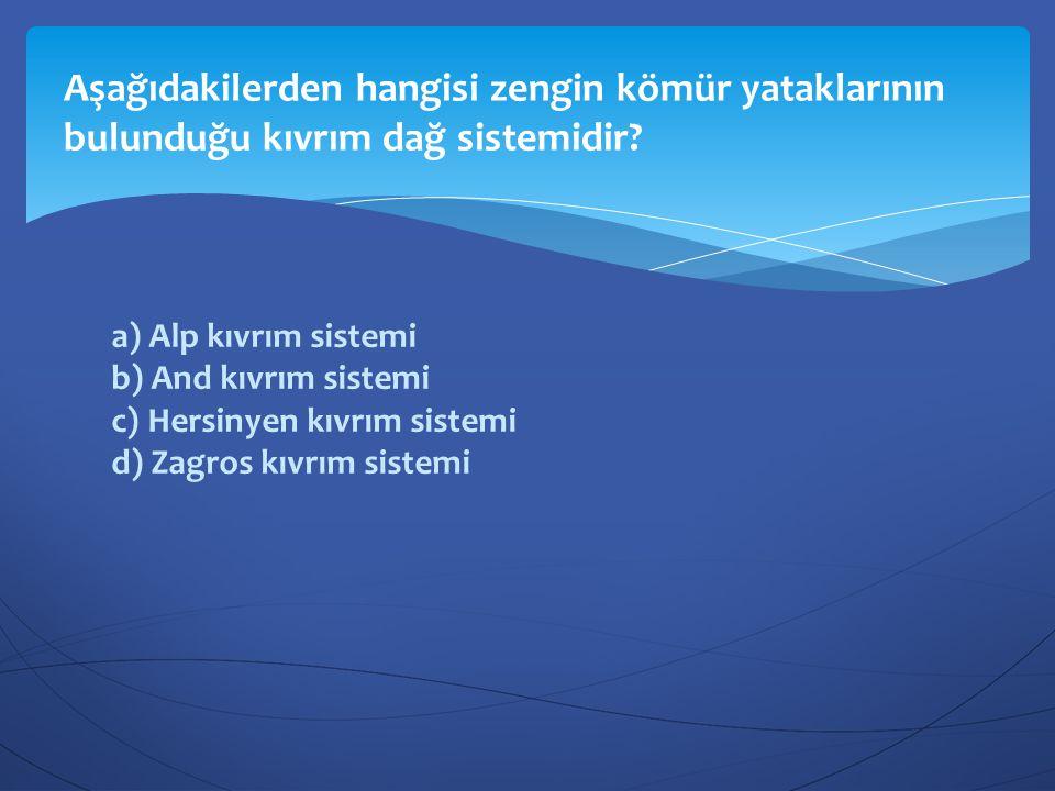 a) Alp kıvrım sistemi b) And kıvrım sistemi c) Hersinyen kıvrım sistemi d) Zagros kıvrım sistemi Aşağıdakilerden hangisi zengin kömür yataklarının bul